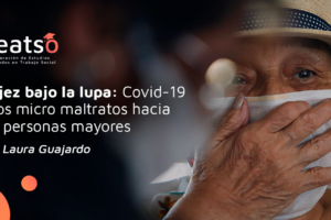 Covid-19 y los micro maltratos hacia las personas mayores
